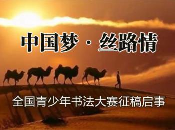 """""""中国梦·丝路情""""全国青少年书法大赛征稿启事(2017年5月30日截稿)"""