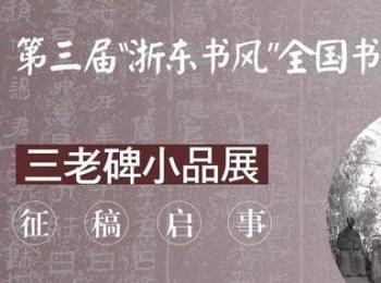 """第三届""""浙东书风""""全国书法展暨三老碑小品展征稿启事(2018年7月31日截稿)"""