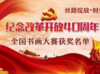 """""""丝路绽放 时代春风""""庆祝改革开放40周年全国书画大赛获奖名单"""