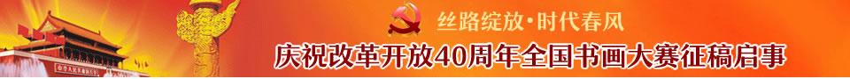 """""""丝路绽放 时代春风""""庆祝改革开放40周年全国书画大赛征稿启事(2018年6月30日截稿)"""