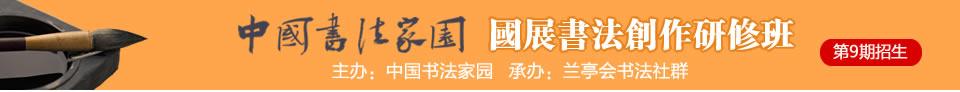 """中国书法家园""""国展书法创研班 """"(第8期)招生,5月28日开班"""