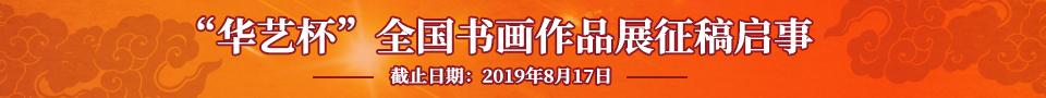 """第一届""""华艺杯""""全国书画作品展征稿启事(2019年8月17日截稿)"""