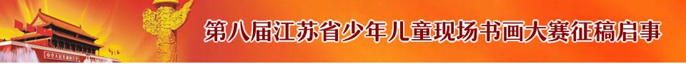 第八届江苏省少年儿童现场书画大赛征稿启事(2018年5月30日初赛截稿)