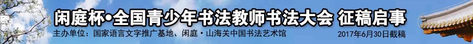闲庭杯全国青少年书法教师书法大会征稿启事(2017年06月30日截稿)