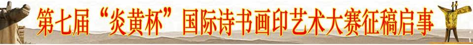 """第七届""""炎黄杯""""国际诗书画印艺术大赛征稿通知"""